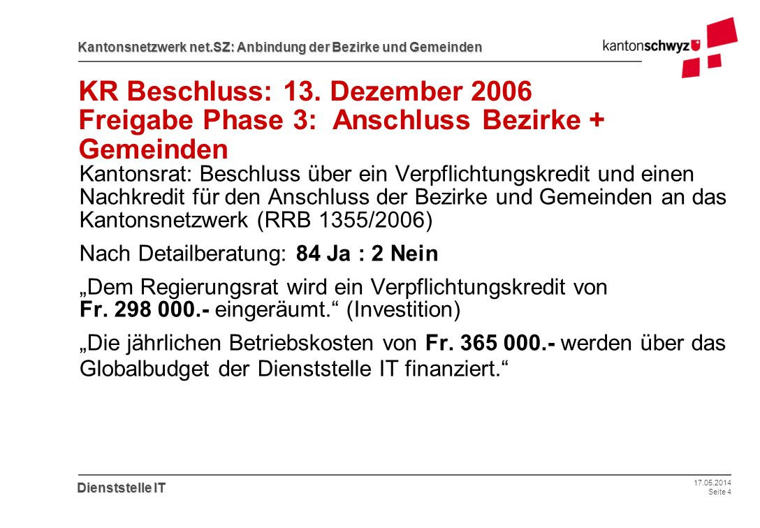 17.05.2014 Seite 4 Kantonsnetzwerk net.SZ: Anbindung der Bezirke und Gemeinden Dienststelle IT KR Beschluss: 13. Dezember 2006 Freigabe Phase 3: Ansch