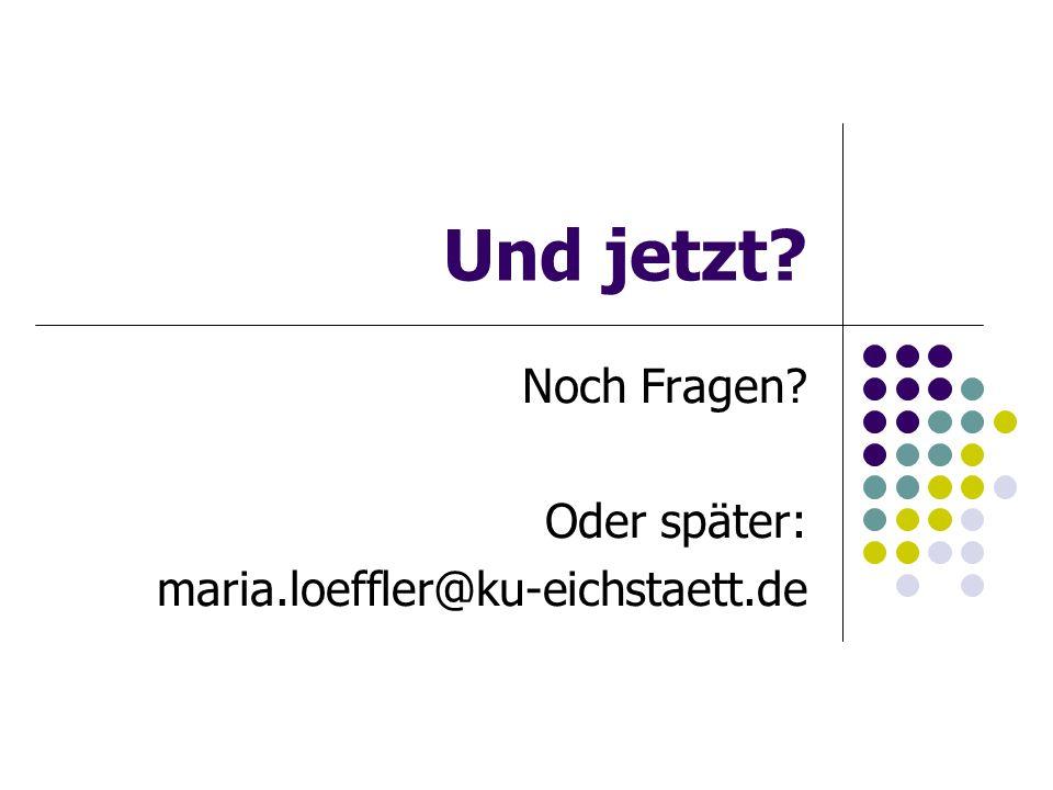 Und jetzt? Noch Fragen? Oder später: maria.loeffler@ku-eichstaett.de