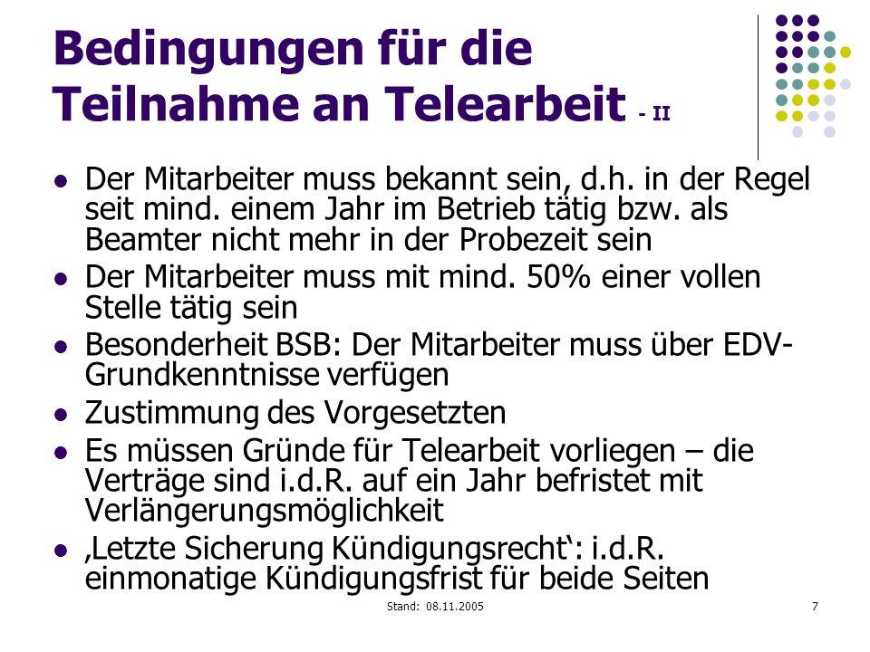 Stand: 08.11.20057 Bedingungen für die Teilnahme an Telearbeit - II Der Mitarbeiter muss bekannt sein, d.h. in der Regel seit mind. einem Jahr im Betr
