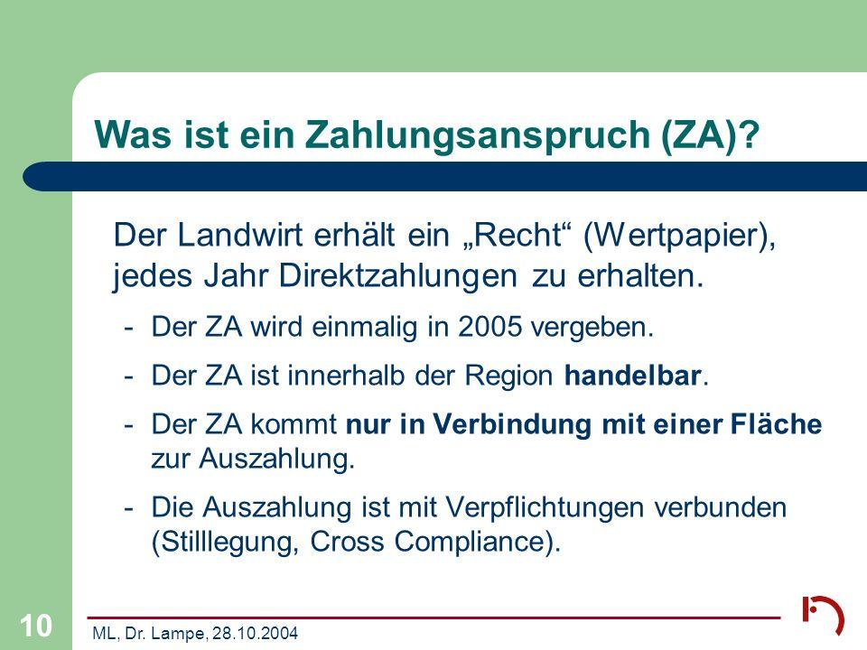 ML, Dr. Lampe, 28.10.2004 10 Was ist ein Zahlungsanspruch (ZA)? Der Landwirt erhält ein Recht (Wertpapier), jedes Jahr Direktzahlungen zu erhalten. -D