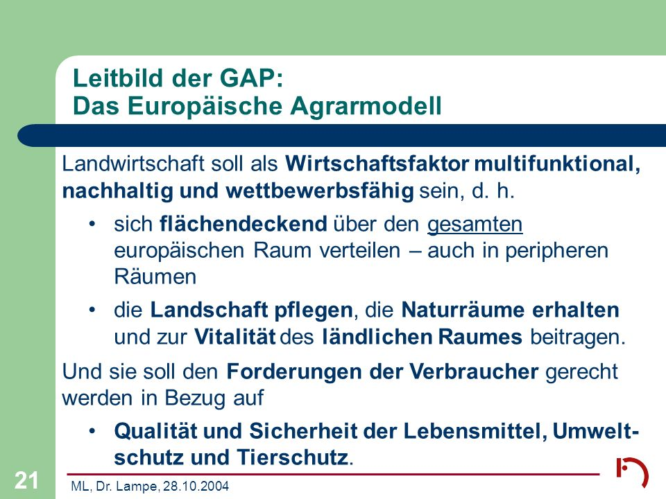 ML, Dr. Lampe, 28.10.2004 21 Leitbild der GAP: Das Europäische Agrarmodell Landwirtschaft soll als Wirtschaftsfaktor multifunktional, nachhaltig und w