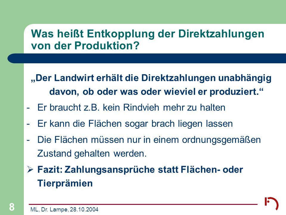 ML, Dr. Lampe, 28.10.2004 8 Was heißt Entkopplung der Direktzahlungen von der Produktion? Der Landwirt erhält die Direktzahlungen unabhängig davon, ob