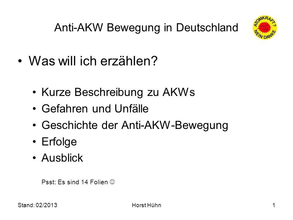 Stand: 02/2013Horst Hühn1 Anti-AKW Bewegung in Deutschland Was will ich erzählen? Kurze Beschreibung zu AKWs Gefahren und Unfälle Geschichte der Anti-