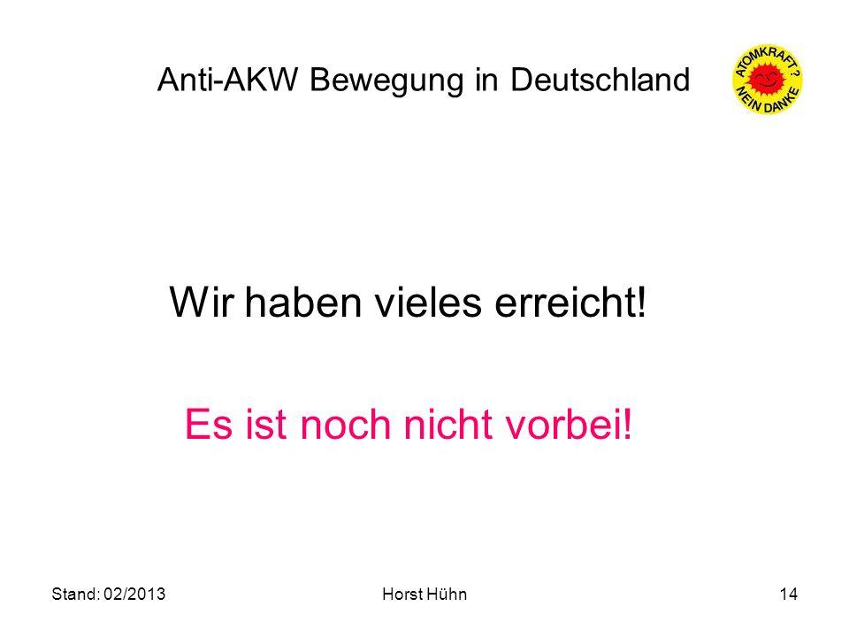 Stand: 02/2013Horst Hühn14 Anti-AKW Bewegung in Deutschland Wir haben vieles erreicht! Es ist noch nicht vorbei!