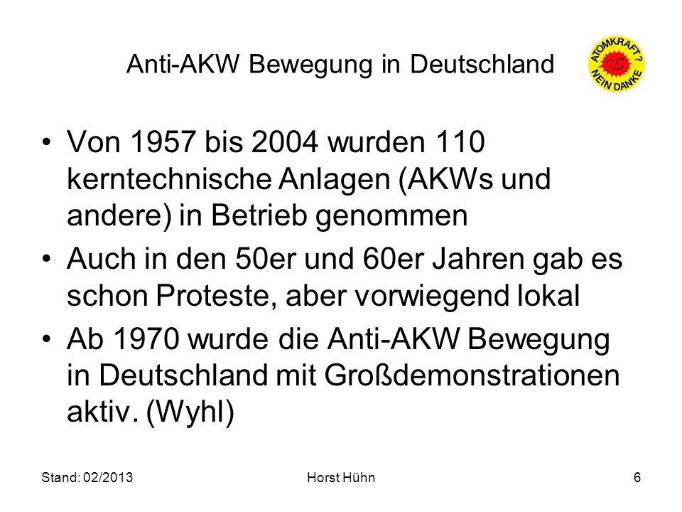 Stand: 02/2013Horst Hühn6 Anti-AKW Bewegung in Deutschland Von 1957 bis 2004 wurden 110 kerntechnische Anlagen (AKWs und andere) in Betrieb genommen A