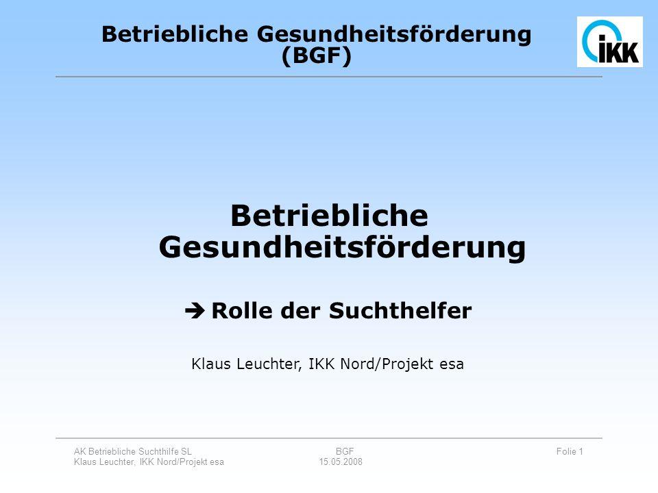 AK Betriebliche Suchthilfe SL BGF Folie 1 Klaus Leuchter, IKK Nord/Projekt esa 15.05.2008 Betriebliche Gesundheitsförderung Betriebliche Gesundheitsfö