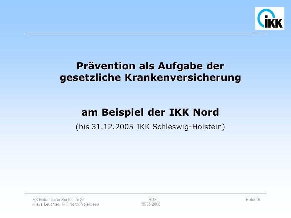 AK Betriebliche Suchthilfe SL BGF Folie 10 Klaus Leuchter, IKK Nord/Projekt esa 15.05.2008 Prävention als Aufgabe der gesetzliche Krankenversicherung
