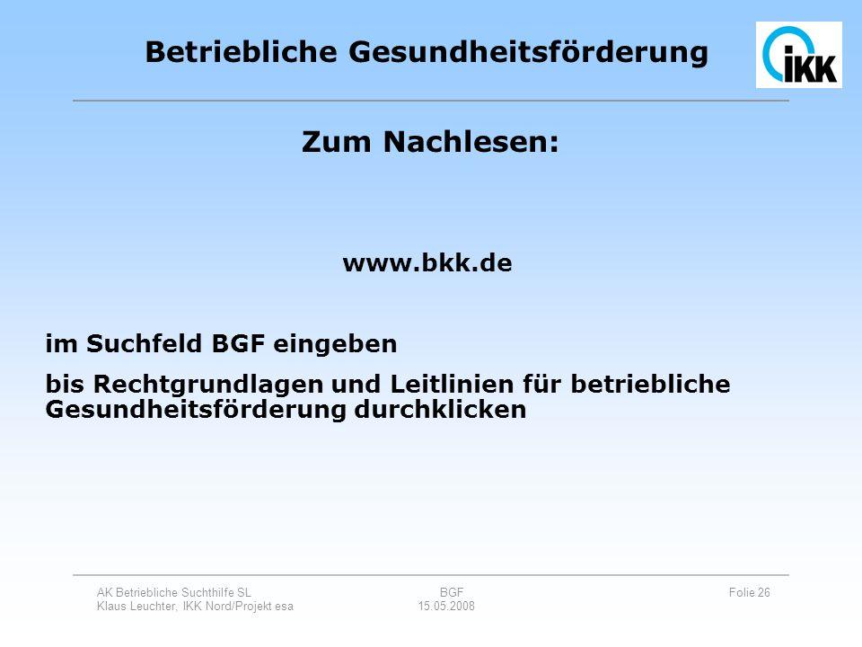 AK Betriebliche Suchthilfe SL BGF Folie 26 Klaus Leuchter, IKK Nord/Projekt esa 15.05.2008 Betriebliche Gesundheitsförderung Zum Nachlesen: www.bkk.de