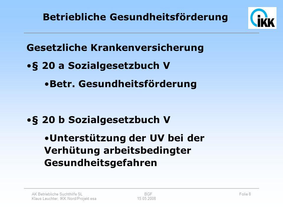 AK Betriebliche Suchthilfe SL BGF Folie 19 Klaus Leuchter, IKK Nord/Projekt esa 15.05.2008 Betriebliche Gesundheitsförderung Planung Betrieblicher Gesundheitsförderung erstreckt sich über den ganzen Betrieb und wird in allen Bereichen bekannt gemacht ausführliche Ist-Analyse - auch Erwartungen der Beschäftigten Information der gesamten Belegschaft über alle Vorhaben