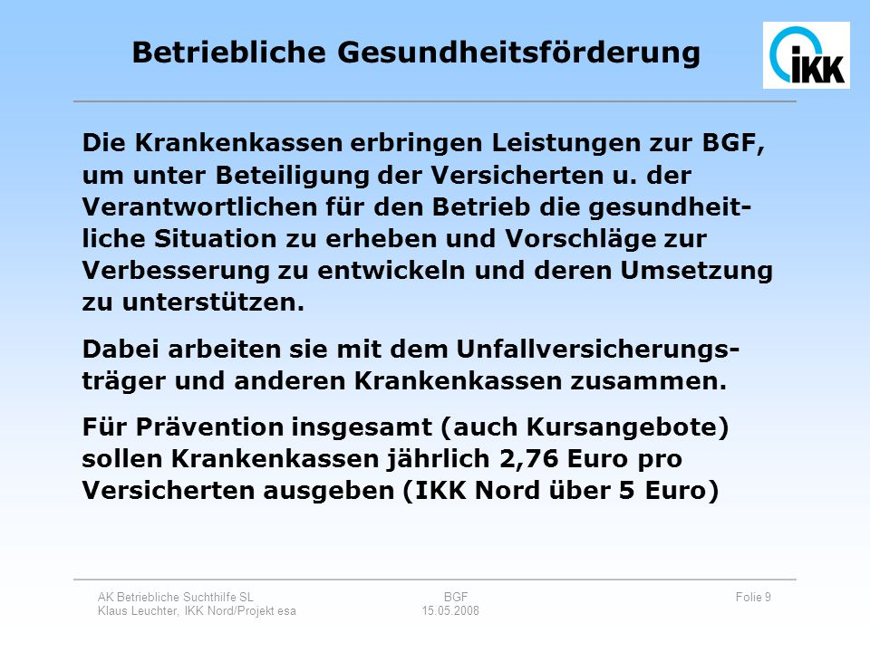 AK Betriebliche Suchthilfe SL BGF Folie 9 Klaus Leuchter, IKK Nord/Projekt esa 15.05.2008 Die Krankenkassen erbringen Leistungen zur BGF, um unter Bet