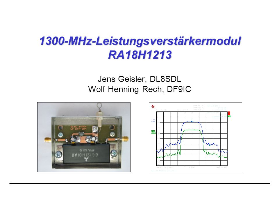04.2005 2 Wolf-Henning Rech DF9IC www.df9ic.de 1300-MHz-Leistungsverstärkermodul RA18H1213 RA18H1213: Bisherige Module wie M67715 und M57762 werden nicht mehr hergestellt Generelle Umstellung der gesamten Produktlinie auf MOSFET-Module Versorgungsspannung: 12,5 V (nom.) Arbeitspunkt über Gatespannung frei wählbar, dadurch AB- oder A-Betrieb
