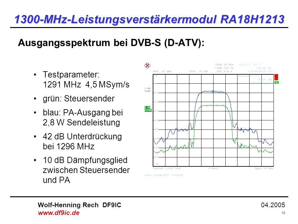 04.2005 10 Wolf-Henning Rech DF9IC www.df9ic.de 1300-MHz-Leistungsverstärkermodul RA18H1213 Ausgangsspektrum bei DVB-S (D-ATV): Testparameter: 1291 MHz 4,5 MSym/s grün: Steuersender blau: PA-Ausgang bei 2,8 W Sendeleistung 42 dB Unterdrückung bei 1296 MHz 10 dB Dämpfungsglied zwischen Steuersender und PA