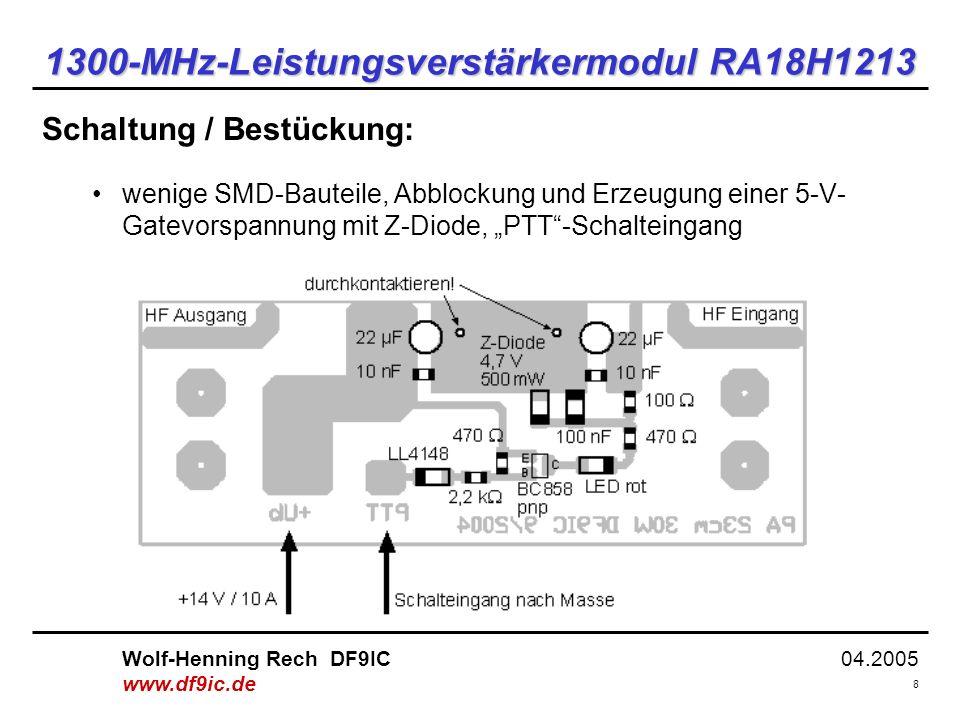 04.2005 9 Wolf-Henning Rech DF9IC www.df9ic.de 1300-MHz-Leistungsverstärkermodul RA18H1213 f = 1296 MHz U b = 13,2 V (lastabhängig) SSB: 30 mW => 30 W FM: 100 mW => 40 W Wichtig: Stromzufuhr: 10 A Wärmeabfuhr: 100 W Messergebnisse (SSB/FM-Anwendungen):