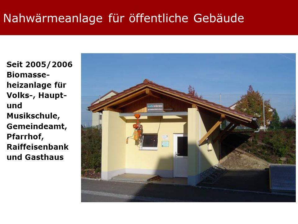Nahwärmeanlage für öffentliche Gebäude Seit 2005/2006 Biomasse- heizanlage für Volks-, Haupt- und Musikschule, Gemeindeamt, Pfarrhof, Raiffeisenbank und Gasthaus