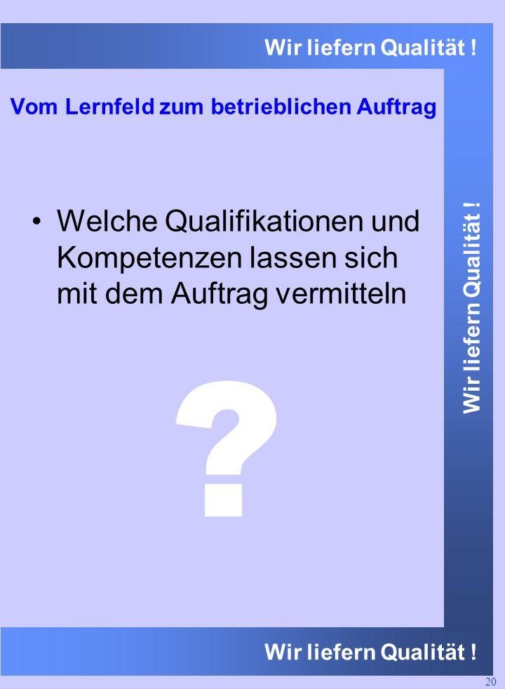 Wir liefern Qualität ! Vom Lernfeld zum betrieblichen Auftrag Welche Qualifikationen und Kompetenzen lassen sich mit dem Auftrag vermitteln 20 ?