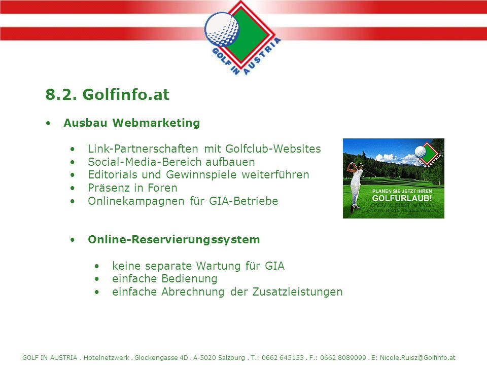 GOLF IN AUSTRIA. Hotelnetzwerk. Glockengasse 4D. A-5020 Salzburg. T.: 0662 645153. F.: 0662 8089099. E: Nicole.Ruisz@Golfinfo.at 8.2. Golfinfo.at Ausb