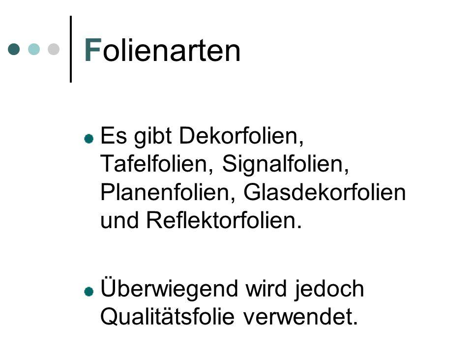 Folienarten Es gibt Dekorfolien, Tafelfolien, Signalfolien, Planenfolien, Glasdekorfolien und Reflektorfolien.