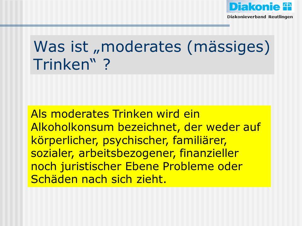 Diakonieverband Reutlingen Was ist moderates (mässiges) Trinken ? Als moderates Trinken wird ein Alkoholkonsum bezeichnet, der weder auf körperlicher,