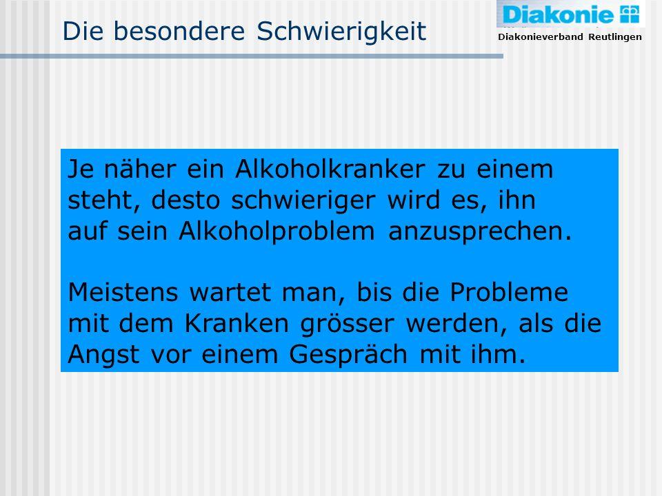 Diakonieverband Reutlingen Die besondere Schwierigkeit Je näher ein Alkoholkranker zu einem steht, desto schwieriger wird es, ihn auf sein Alkoholprob