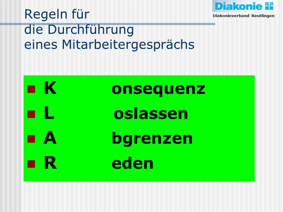 Diakonieverband Reutlingen Regeln für die Durchführung eines Mitarbeitergesprächs K onsequenz L oslassen A bgrenzen R eden