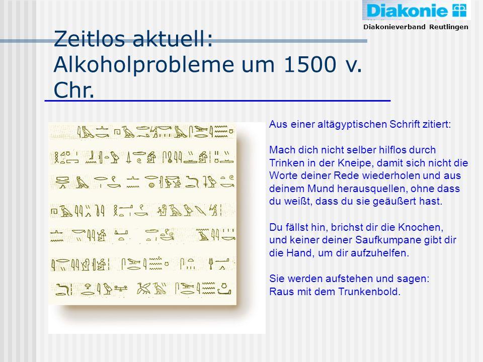 Diakonieverband Reutlingen Zeitlos aktuell: Alkoholprobleme um 1500 v. Chr. Aus einer altägyptischen Schrift zitiert: Mach dich nicht selber hilflos d