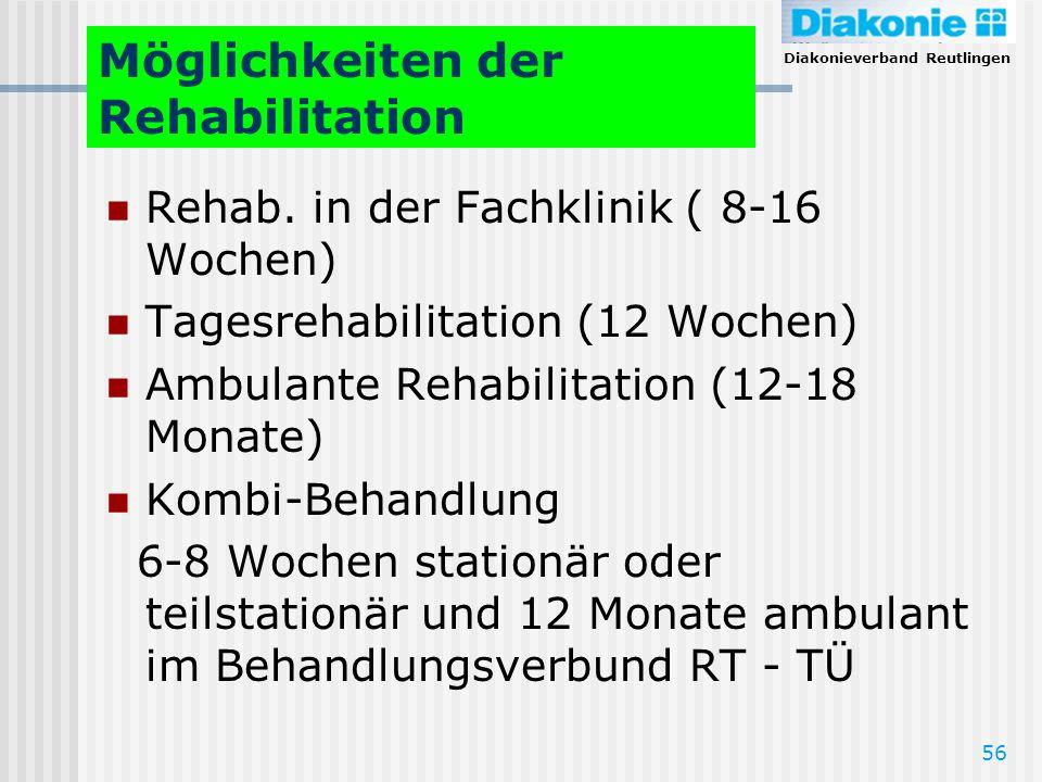Diakonieverband Reutlingen 56 Möglichkeiten der Rehabilitation Rehab. in der Fachklinik ( 8-16 Wochen) Tagesrehabilitation (12 Wochen) Ambulante Rehab