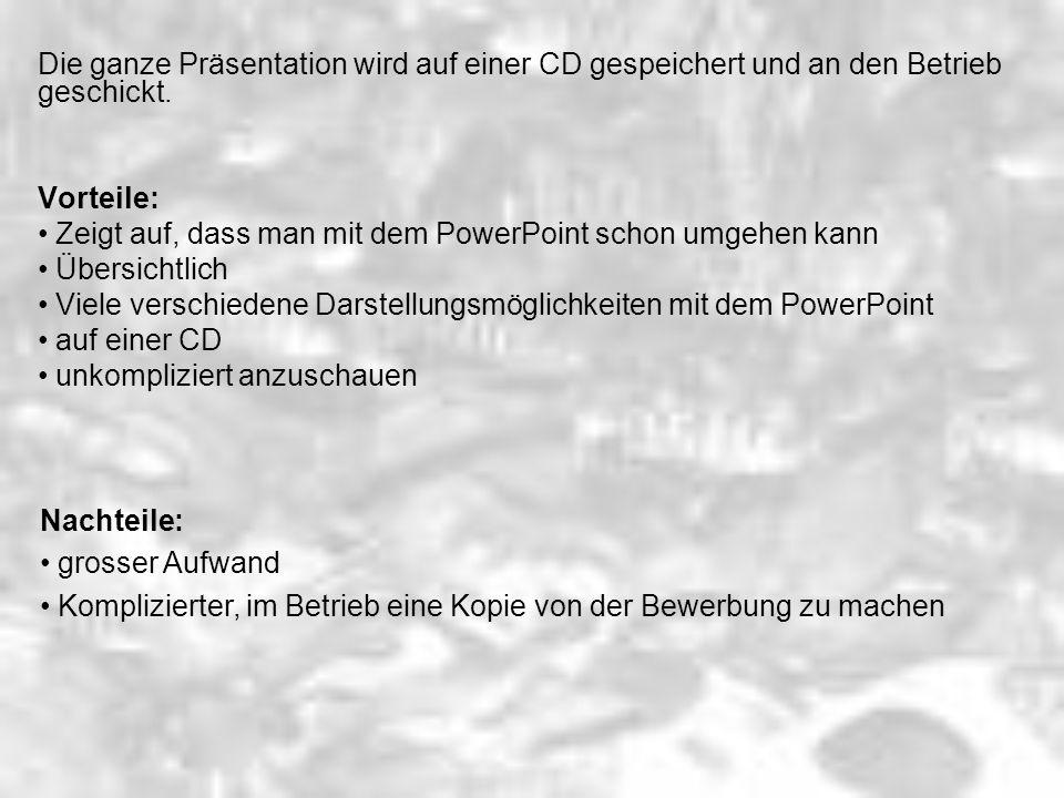 Die ganze Präsentation wird auf einer CD gespeichert und an den Betrieb geschickt. Vorteile: Zeigt auf, dass man mit dem PowerPoint schon umgehen kann