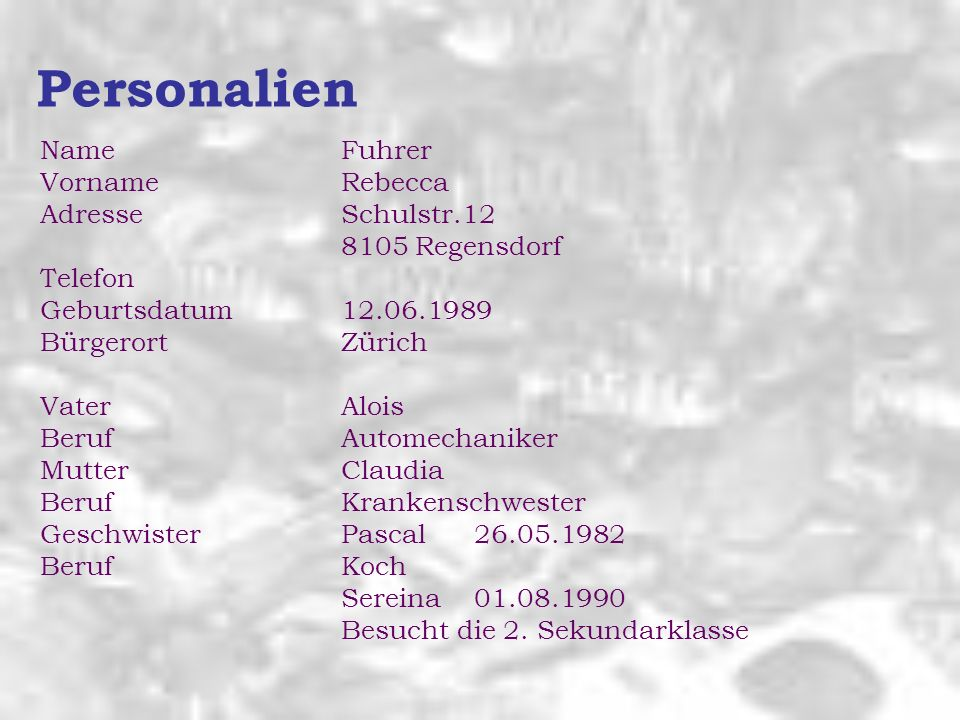 Personalien Name Fuhrer VornameRebecca AdresseSchulstr.12 8105 Regensdorf Telefon Geburtsdatum12.06.1989 BürgerortZürich VaterAlois BerufAutomechanike