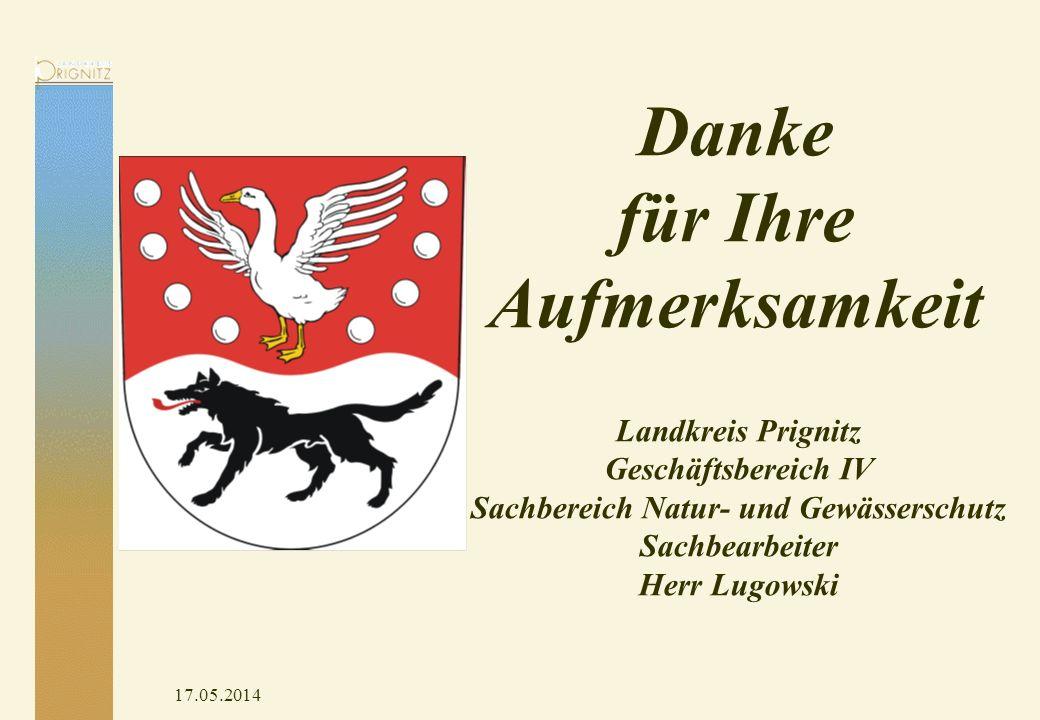 17.05.2014 Danke für Ihre Aufmerksamkeit Landkreis Prignitz Geschäftsbereich IV Sachbereich Natur- und Gewässerschutz Sachbearbeiter Herr Lugowski