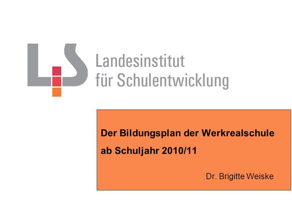 Der Bildungsplan der Werkrealschule ab Schuljahr 2010/11 Dr. Brigitte Weiske