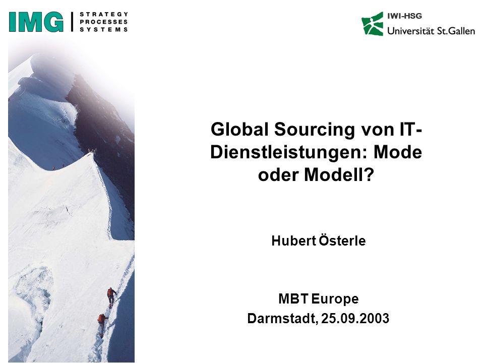 IWI-HSG Global Sourcing von IT- Dienstleistungen: Mode oder Modell? Hubert Österle MBT Europe Darmstadt, 25.09.2003