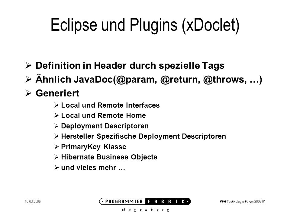 10.03.2006PFH-Technologie-Forum-2006-01 Eclipse und Plugins (xDoclet) Definition in Header durch spezielle Tags Ähnlich JavaDoc(@param, @return, @thro