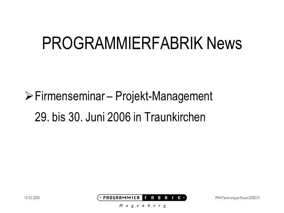 10.03.2006PFH-Technologie-Forum-2006-01 PROGRAMMIERFABRIK News Aktueller Personalbedarf: PowerBuilder für Linz BI (DataStage) für Wien.NET-Entwickler (HMI) für Linz C++ für Linz Gupta für OÖ Zope / Python (CMS) für Linz