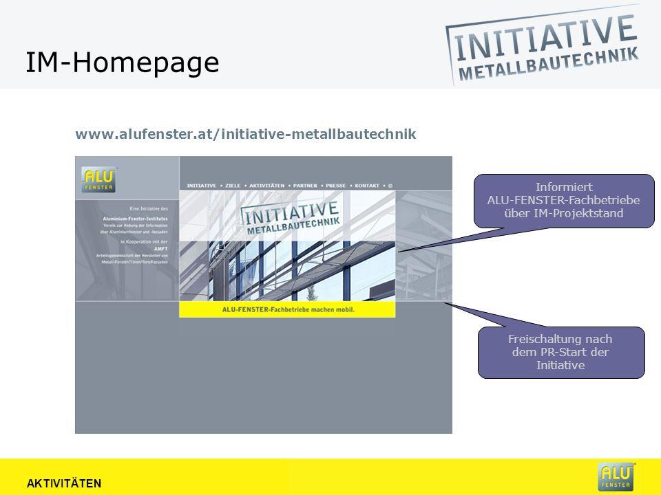IM-Homepage www.alufenster.at/initiative-metallbautechnik AKTIVITÄTEN Informiert ALU-FENSTER-Fachbetriebe über IM-Projektstand Freischaltung nach dem PR-Start der Initiative