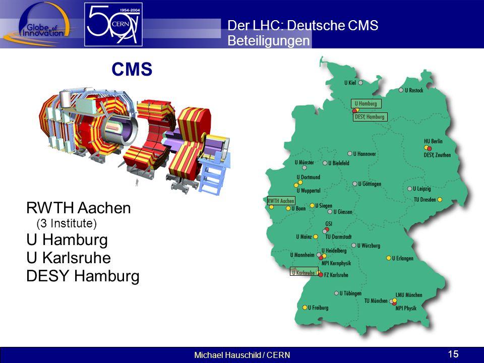 Michael Hauschild / CERN 15 Der LHC: Deutsche CMS Beteiligungen RWTH Aachen (3 Institute) U Hamburg U Karlsruhe DESY Hamburg CMS