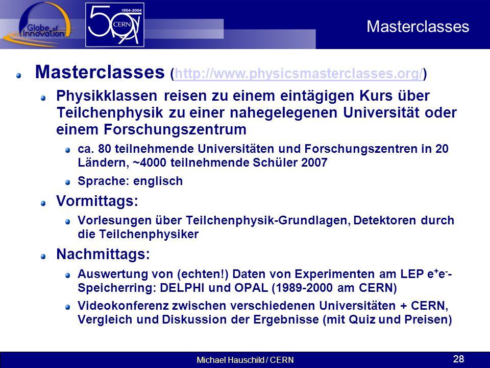 Michael Hauschild / CERN 28 Masterclasses Masterclasses (http://www.physicsmasterclasses.org/)http://www.physicsmasterclasses.org/ Physikklassen reisen zu einem eintägigen Kurs über Teilchenphysik zu einer nahegelegenen Universität oder einem Forschungszentrum ca.