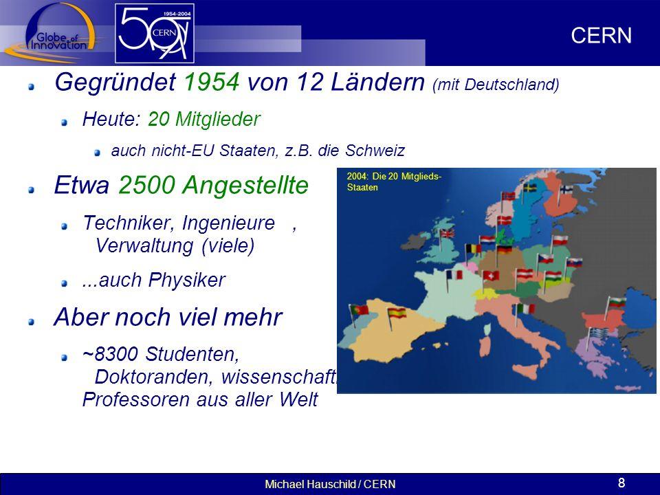 Michael Hauschild / CERN 8 Gegründet 1954 von 12 Ländern (mit Deutschland) Heute: 20 Mitglieder auch nicht-EU Staaten, z.B. die Schweiz Etwa 2500 Ange