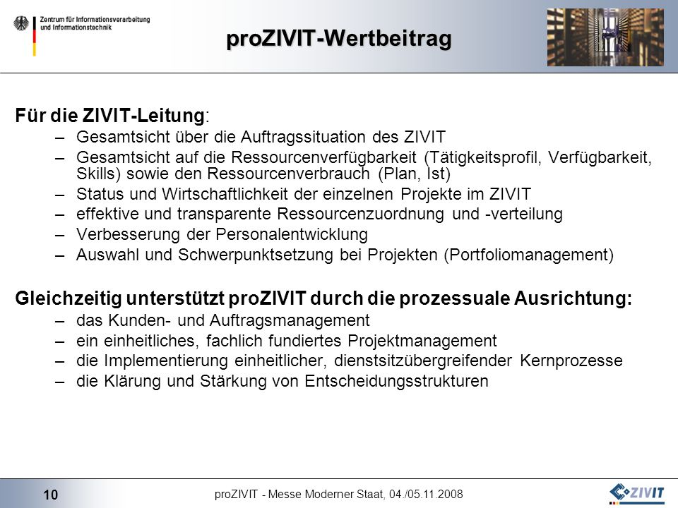 10 proZIVIT - Messe Moderner Staat, 04./05.11.2008 proZIVIT-Wertbeitrag Für die ZIVIT-Leitung: –Gesamtsicht über die Auftragssituation des ZIVIT –Gesa