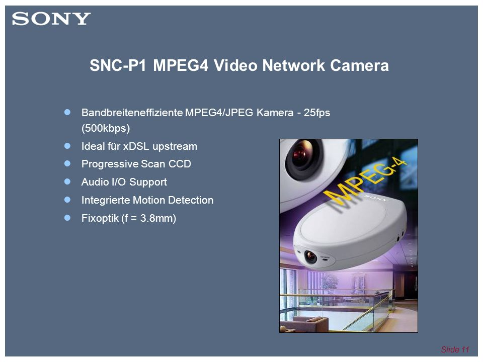 Slide 11 SNC-P1 MPEG4 Video Network Camera Bandbreiteneffiziente MPEG4/JPEG Kamera - 25fps (500kbps) Ideal für xDSL upstream Progressive Scan CCD Audi