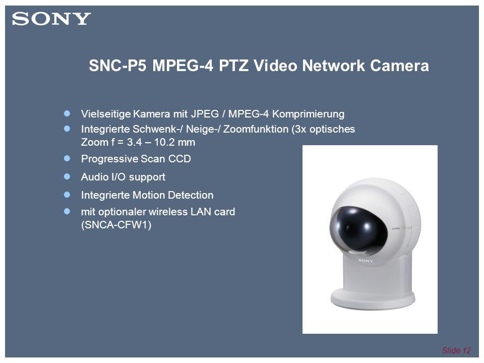 Slide 12 SNC-P5 MPEG-4 PTZ Video Network Camera Vielseitige Kamera mit JPEG / MPEG-4 Komprimierung Integrierte Schwenk-/ Neige-/ Zoomfunktion (3x optisches Zoom f = 3.4 – 10.2 mm Progressive Scan CCD Audio I/O support Integrierte Motion Detection mit optionaler wireless LAN card (SNCA-CFW1)