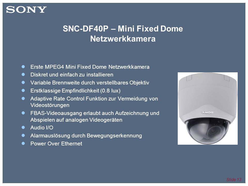 Slide 13 SNC-DF40P – Mini Fixed Dome Netzwerkkamera Erste MPEG4 Mini Fixed Dome Netzwerkkamera Diskret und einfach zu installieren Variable Brennweite durch verstellbares Objektiv Erstklassige Empfindlichkeit (0.8 lux) Adaptive Rate Control Funktion zur Vermeidung von Videostörungen FBAS-Videoausgang erlaubt auch Aufzeichnung und Abspielen auf analogen Videogeräten Audio I/O Alarmauslösung durch Bewegungserkennung Power Over Ethernet