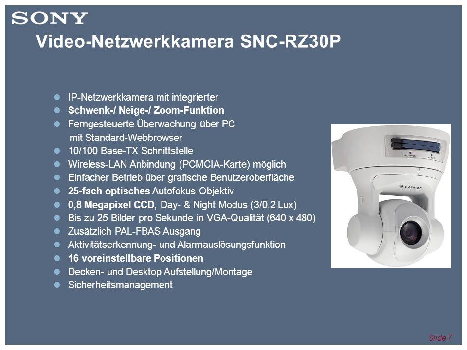 Slide 7 IP-Netzwerkkamera mit integrierter Schwenk-/ Neige-/ Zoom-Funktion Ferngesteuerte Überwachung über PC mit Standard-Webbrowser 10/100 Base-TX Schnittstelle Wireless-LAN Anbindung (PCMCIA-Karte) möglich Einfacher Betrieb über grafische Benutzeroberfläche 25-fach optisches Autofokus-Objektiv 0,8 Megapixel CCD, Day- & Night Modus (3/0,2 Lux) Bis zu 25 Bilder pro Sekunde in VGA-Qualität (640 x 480) Zusätzlich PAL-FBAS Ausgang Aktivitätserkennung- und Alarmauslösungsfunktion 16 voreinstellbare Positionen Decken- und Desktop Aufstellung/Montage Sicherheitsmanagement Video-Netzwerkkamera SNC-RZ30P