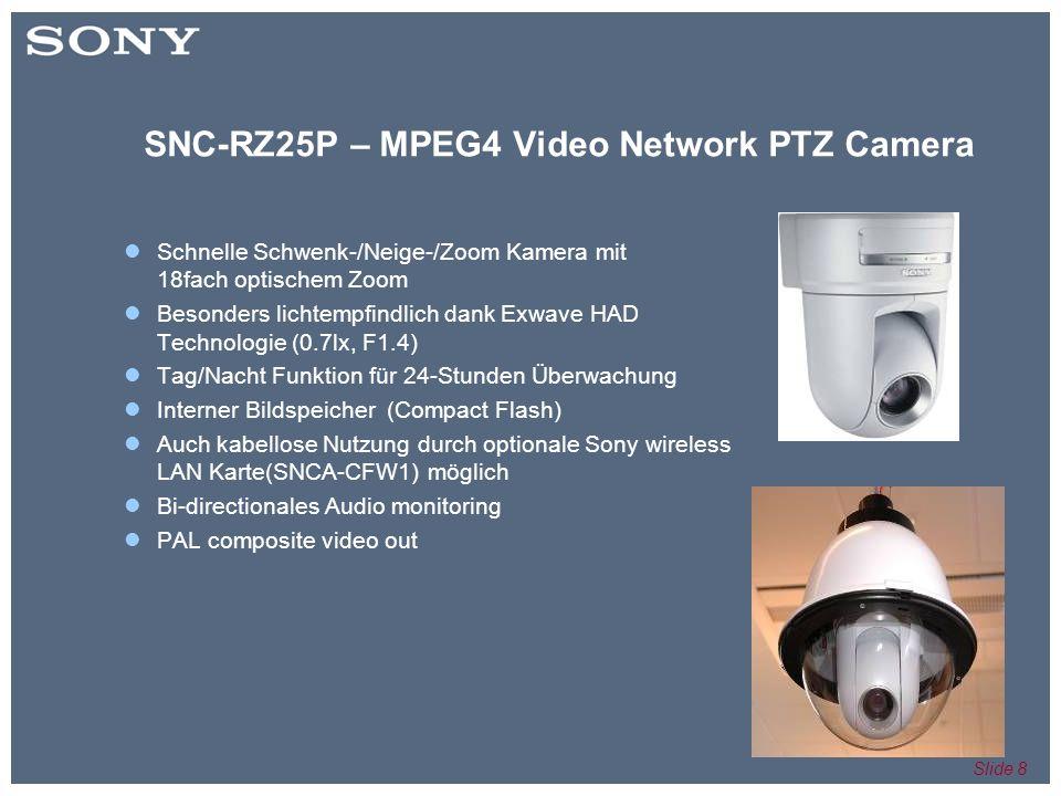 Slide 8 SNC-RZ25P – MPEG4 Video Network PTZ Camera Schnelle Schwenk-/Neige-/Zoom Kamera mit 18fach optischem Zoom Besonders lichtempfindlich dank Exwave HAD Technologie (0.7lx, F1.4) Tag/Nacht Funktion für 24-Stunden Überwachung Interner Bildspeicher (Compact Flash) Auch kabellose Nutzung durch optionale Sony wireless LAN Karte(SNCA-CFW1) möglich Bi-directionales Audio monitoring PAL composite video out