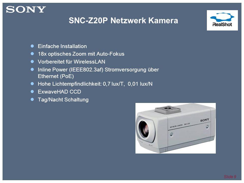 Slide 9 Einfache Installation 18x optisches Zoom mit Auto-Fokus Vorbereitet für WirelessLAN Inline Power (IEEE802.3af) Stromversorgung über Ethernet (PoE) Hohe Lichtempfindlichkeit: 0,7 lux/T, 0,01 lux/N ExwaveHAD CCD Tag/Nacht Schaltung SNC-Z20P Netzwerk Kamera