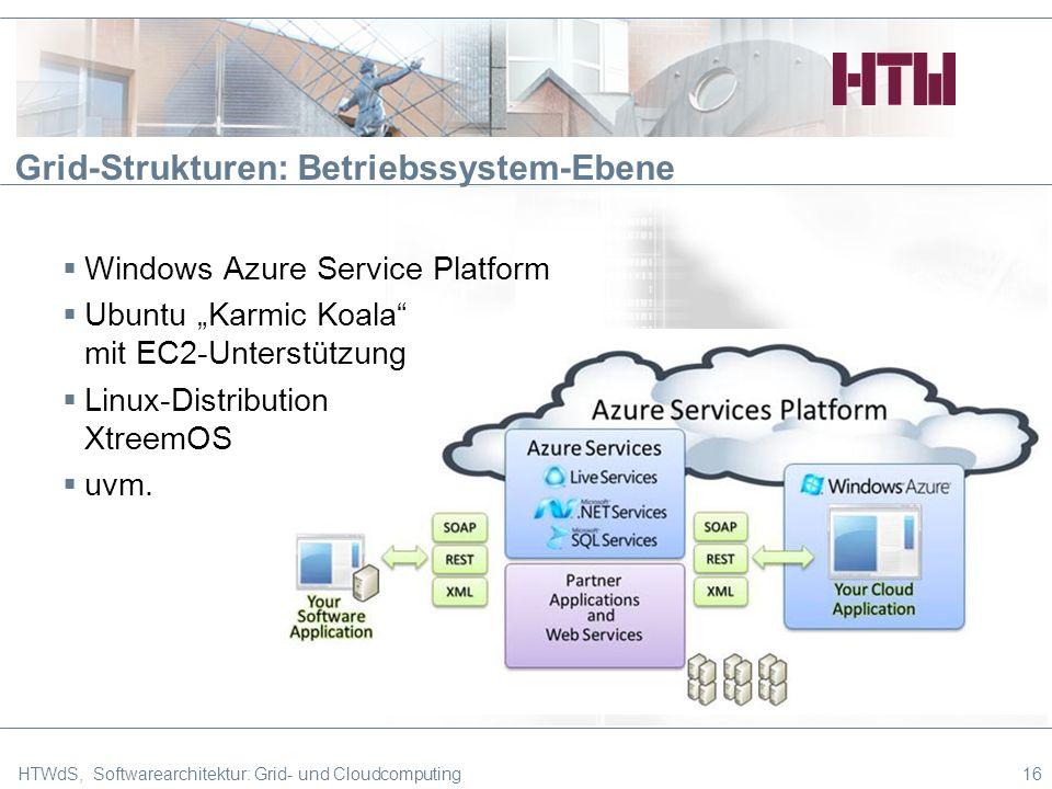 Grid-Strukturen: Betriebssystem-Ebene HTWdS, Softwarearchitektur: Grid- und Cloudcomputing16 Windows Azure Service Platform Ubuntu Karmic Koala mit EC2-Unterstützung Linux-Distribution XtreemOS uvm.
