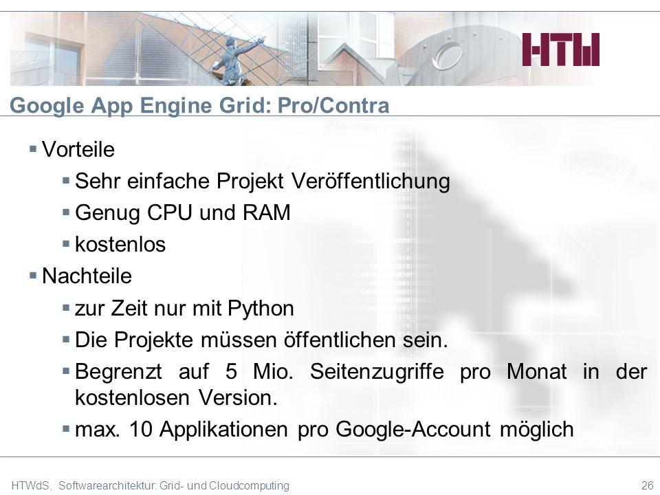 Google App Engine Grid: Pro/Contra HTWdS, Softwarearchitektur: Grid- und Cloudcomputing26 Vorteile Sehr einfache Projekt Veröffentlichung Genug CPU und RAM kostenlos Nachteile zur Zeit nur mit Python Die Projekte müssen öffentlichen sein.