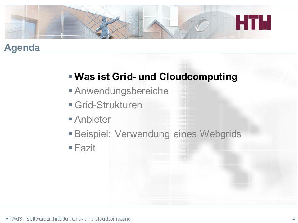 HTWdS, Softwarearchitektur: Grid- und Cloudcomputing4 Agenda Was ist Grid- und Cloudcomputing Anwendungsbereiche Grid-Strukturen Anbieter Beispiel: Verwendung eines Webgrids Fazit