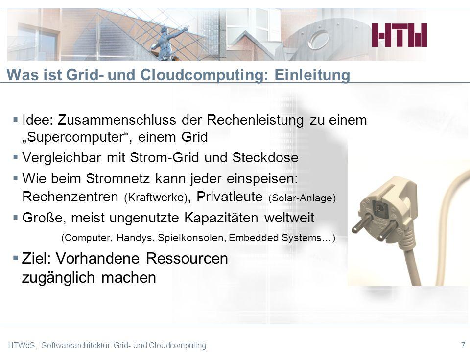 Was ist Grid- und Cloudcomputing: Einleitung Idee: Zusammenschluss der Rechenleistung zu einem Supercomputer, einem Grid Vergleichbar mit Strom-Grid und Steckdose Wie beim Stromnetz kann jeder einspeisen: Rechenzentren (Kraftwerke), Privatleute (Solar-Anlage) Große, meist ungenutzte Kapazitäten weltweit (Computer, Handys, Spielkonsolen, Embedded Systems…) Ziel: Vorhandene Ressourcen zugänglich machen HTWdS, Softwarearchitektur: Grid- und Cloudcomputing7