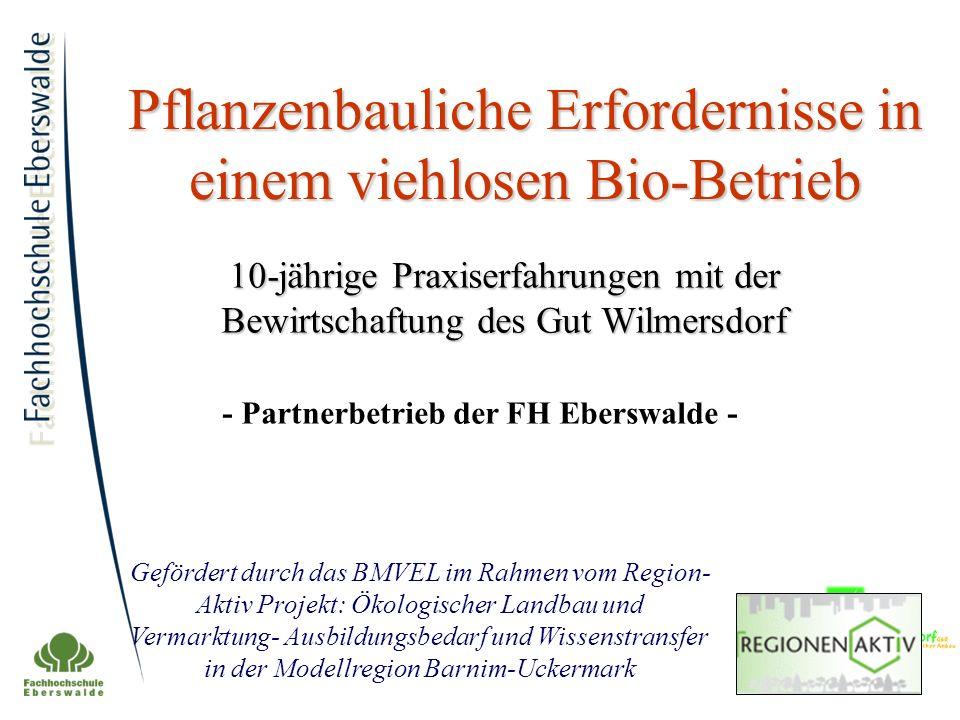 Pflanzenbauliche Erfordernisse in einem viehlosen Bio-Betrieb 10-jährige Praxiserfahrungen mit der Bewirtschaftung des Gut Wilmersdorf Gefördert durch das BMVEL im Rahmen vom Region- Aktiv Projekt: Ökologischer Landbau und Vermarktung- Ausbildungsbedarf und Wissenstransfer in der Modellregion Barnim-Uckermark - Partnerbetrieb der FH Eberswalde -