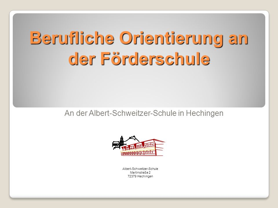 Berufliche Orientierung an der Förderschule An der Albert-Schweitzer-Schule in Hechingen Albert-Schweitzer-Schule Martinstraße 2 72379 Hechingen